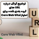 توضیح گوگل درباره URL های گروه بندی شده برای امتیاز Core Web Vital